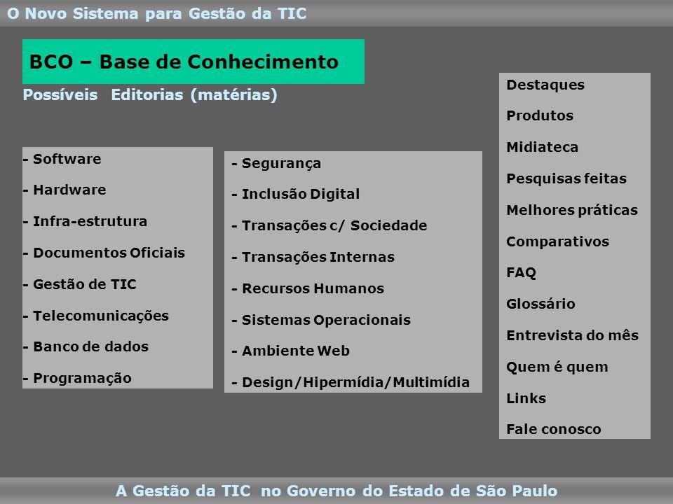 O Novo Sistema para Gestão da TIC A Gestão da TIC no Governo do Estado de São Paulo Possíveis Editorias (matérias) - Software - Hardware - Infra-estrutura - Documentos Oficiais - Gestão de TIC - Telecomunicações - Banco de dados - Programação BCO – Base de Conhecimento - Segurança - Inclusão Digital - Transações c/ Sociedade - Transações Internas - Recursos Humanos - Sistemas Operacionais - Ambiente Web - Design/Hipermídia/Multimídia Destaques Produtos Midiateca Pesquisas feitas Melhores práticas Comparativos FAQ Glossário Entrevista do mês Quem é quem Links Fale conosco