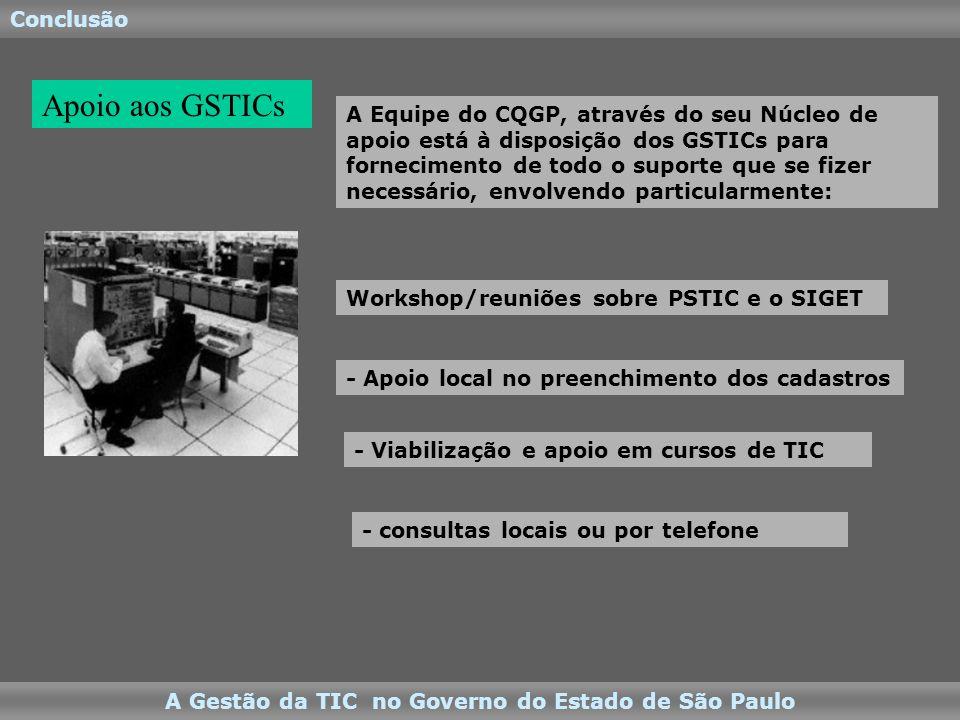 Conclusão A Gestão da TIC no Governo do Estado de São Paulo A Equipe do CQGP, através do seu Núcleo de apoio está à disposição dos GSTICs para fornecimento de todo o suporte que se fizer necessário, envolvendo particularmente: Apoio aos GSTICs - consultas locais ou por telefone - Viabilização e apoio em cursos de TIC - Apoio local no preenchimento dos cadastros Workshop/reuniões sobre PSTIC e o SIGET