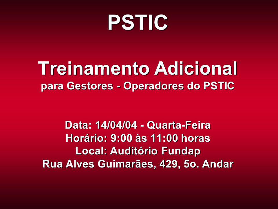 PSTIC Treinamento Adicional para Gestores - Operadores do PSTIC Data: 14/04/04 - Quarta-Feira Horário: 9:00 às 11:00 horas Local: Auditório Fundap Rua Alves Guimarães, 429, 5o.