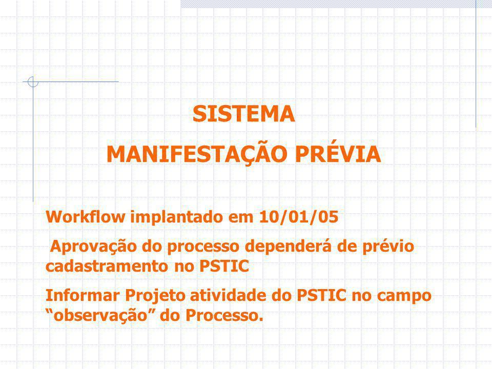 SISTEMA MANIFESTAÇÃO PRÉVIA Workflow implantado em 10/01/05 Aprovação do processo dependerá de prévio cadastramento no PSTIC Informar Projeto atividade do PSTIC no campo observação do Processo.