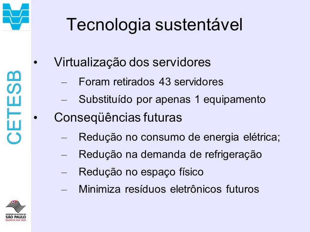 CETESB Tecnologia sustentável Virtualização dos servidores – Foram retirados 43 servidores – Substituído por apenas 1 equipamento Conseqüências futuras – Redução no consumo de energia elétrica; – Redução na demanda de refrigeração – Redução no espaço físico – Minimiza resíduos eletrônicos futuros