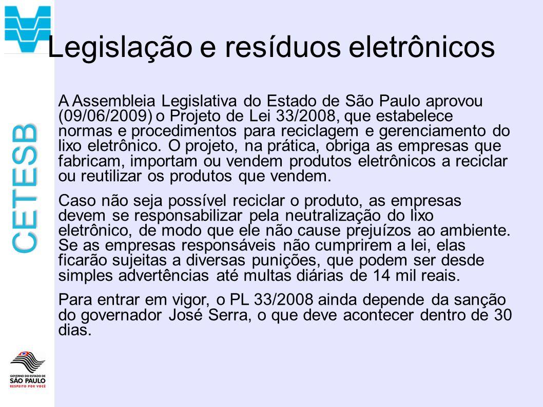 CETESB Legislação e resíduos eletrônicos A Assembleia Legislativa do Estado de São Paulo aprovou (09/06/2009) o Projeto de Lei 33/2008, que estabelece normas e procedimentos para reciclagem e gerenciamento do lixo eletrônico.
