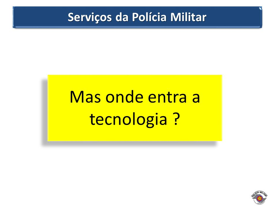 Serviços da Polícia Militar Mas onde entra a tecnologia ?