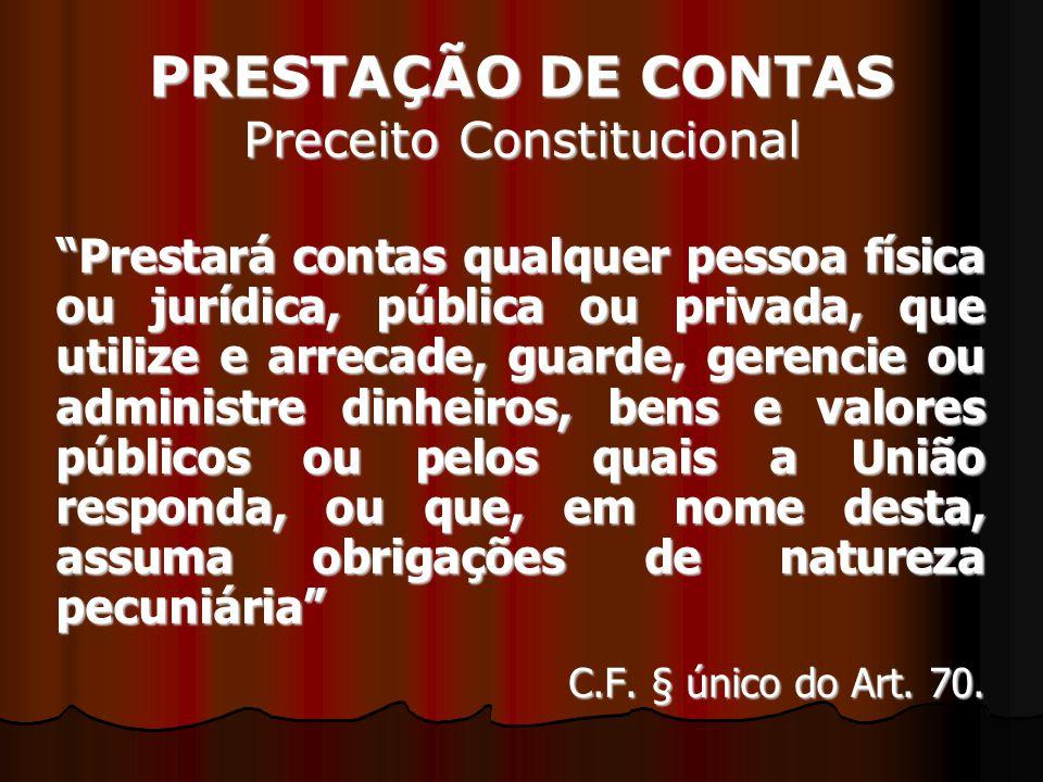 PRESTAÇÃO DE CONTAS Preceito Constitucional Prestará contas qualquer pessoa física ou jurídica, pública ou privada, que utilize e arrecade, guarde, ge