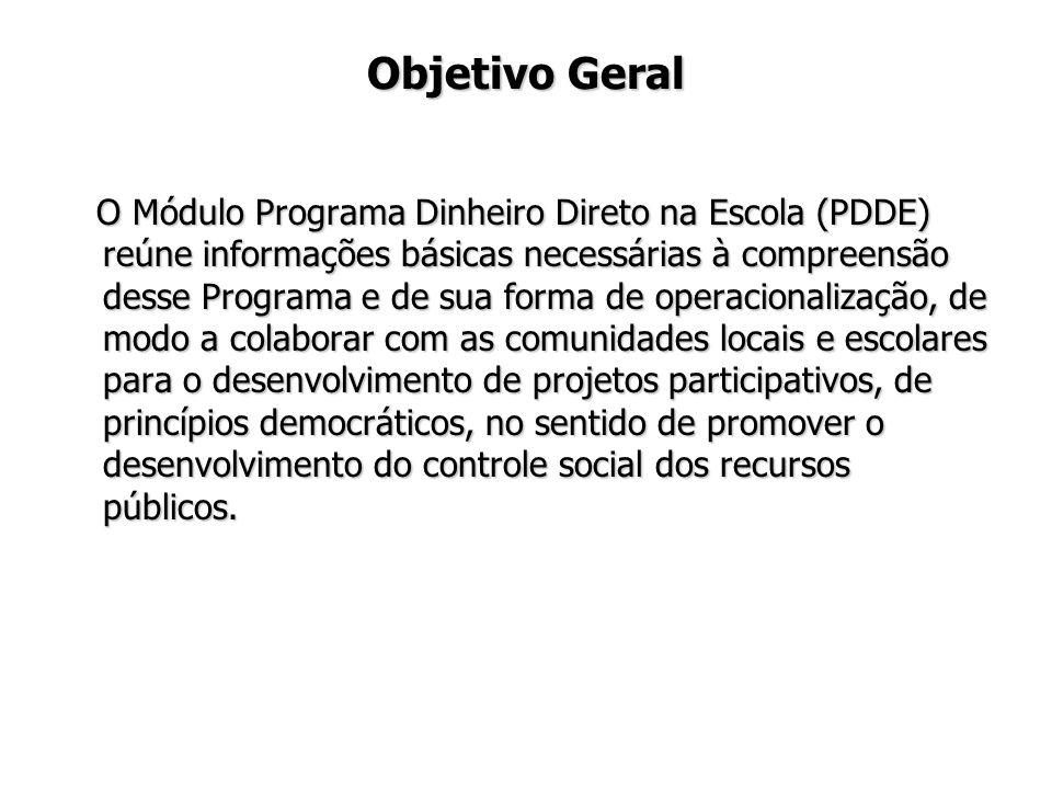 Objetivo Geral O Módulo Programa Dinheiro Direto na Escola (PDDE) reúne informações básicas necessárias à compreensão desse Programa e de sua forma de