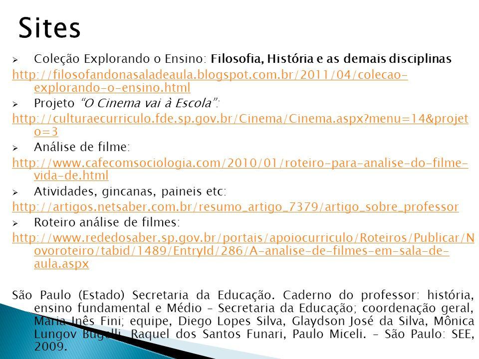 Coleção Explorando o Ensino: Filosofia, História e as demais disciplinas http://filosofandonasaladeaula.blogspot.com.br/2011/04/colecao- explorando-o-ensino.html Projeto O Cinema vai à Escola: http://culturaecurriculo.fde.sp.gov.br/Cinema/Cinema.aspx?menu=14&projet o=3 Análise de filme: http://www.cafecomsociologia.com/2010/01/roteiro-para-analise-do-filme- vida-de.html Atividades, gincanas, paineis etc: http://artigos.netsaber.com.br/resumo_artigo_7379/artigo_sobre_professor Roteiro análise de filmes: http://www.rededosaber.sp.gov.br/portais/apoiocurriculo/Roteiros/Publicar/N ovoroteiro/tabid/1489/EntryId/286/A-analise-de-filmes-em-sala-de- aula.aspx São Paulo (Estado) Secretaria da Educação.