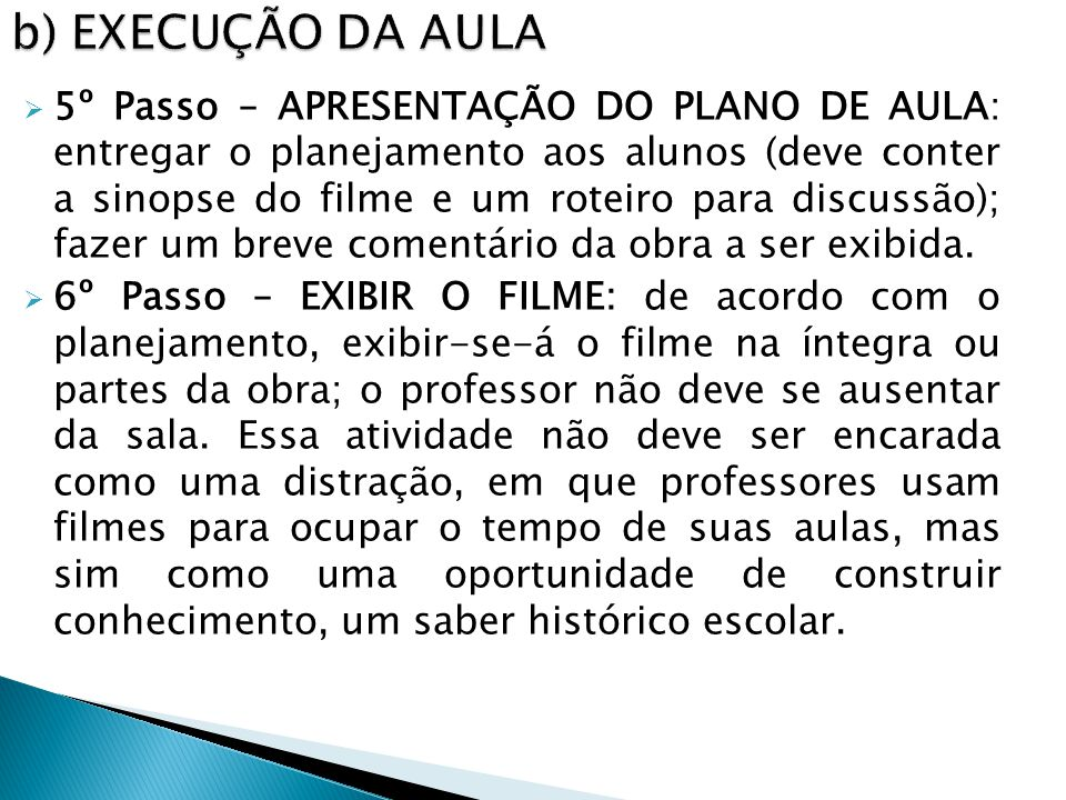 5º Passo – APRESENTAÇÃO DO PLANO DE AULA: entregar o planejamento aos alunos (deve conter a sinopse do filme e um roteiro para discussão); fazer um breve comentário da obra a ser exibida.