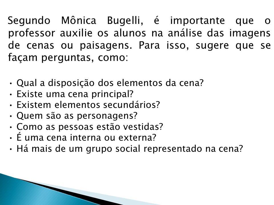 Segundo Mônica Bugelli, é importante que o professor auxilie os alunos na análise das imagens de cenas ou paisagens. Para isso, sugere que se façam pe