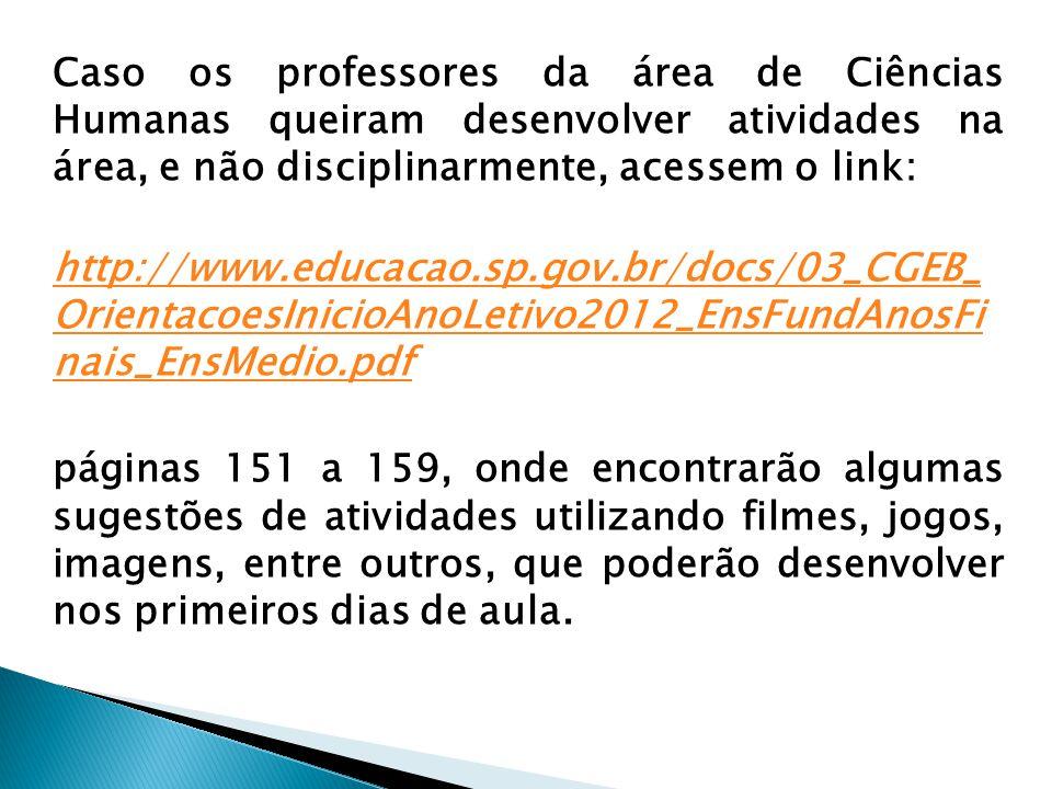 Caso os professores da área de Ciências Humanas queiram desenvolver atividades na área, e não disciplinarmente, acessem o link: http://www.educacao.sp.gov.br/docs/03_CGEB_ OrientacoesInicioAnoLetivo2012_EnsFundAnosFi nais_EnsMedio.pdf http://www.educacao.sp.gov.br/docs/03_CGEB_ OrientacoesInicioAnoLetivo2012_EnsFundAnosFi nais_EnsMedio.pdf páginas 151 a 159, onde encontrarão algumas sugestões de atividades utilizando filmes, jogos, imagens, entre outros, que poderão desenvolver nos primeiros dias de aula.