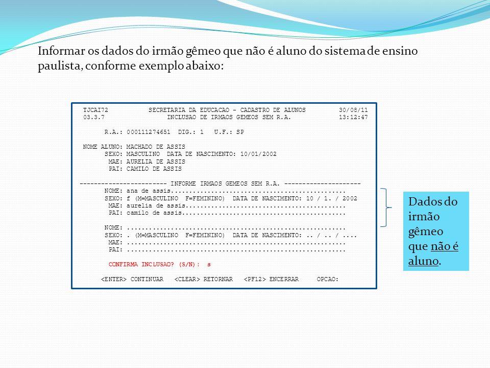 TJCAI72 SECRETARIA DA EDUCACAO - CADASTRO DE ALUNOS 30/08/11 03.3.7 INCLUSAO DE IRMAOS GEMEOS SEM R.A. 13:12:47 R.A.: 000111274651 DIG.: 1 U.F.: SP NO