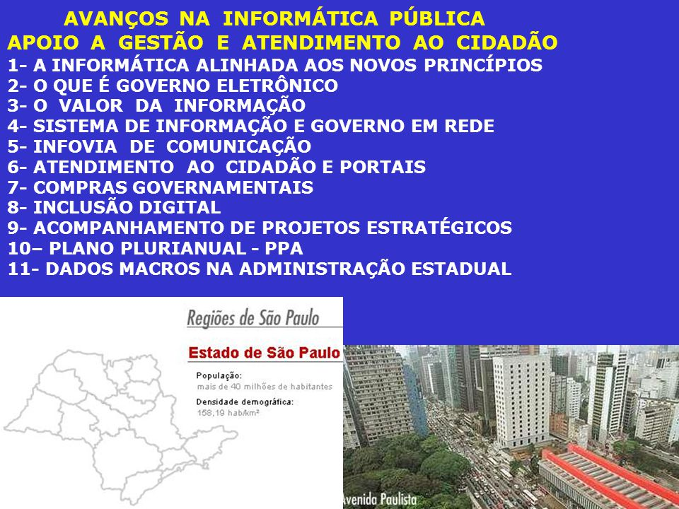AVANÇOS NA INFORMÁTICA PÚBLICA APOIO A GESTÃO E ATENDIMENTO AO CIDADÃO 1- A INFORMÁTICA ALINHADA AOS NOVOS PRINCÍPIOS 2- O QUE É GOVERNO ELETRÔNICO 3- O VALOR DA INFORMAÇÃO 4- SISTEMA DE INFORMAÇÃO E GOVERNO EM REDE 5- INFOVIA DE COMUNICAÇÃO 6- ATENDIMENTO AO CIDADÃO E PORTAIS 7- COMPRAS GOVERNAMENTAIS 8- INCLUSÃO DIGITAL 9- ACOMPANHAMENTO DE PROJETOS ESTRATÉGICOS 10– PLANO PLURIANUAL - PPA 11- DADOS MACROS NA ADMINISTRAÇÃO ESTADUAL