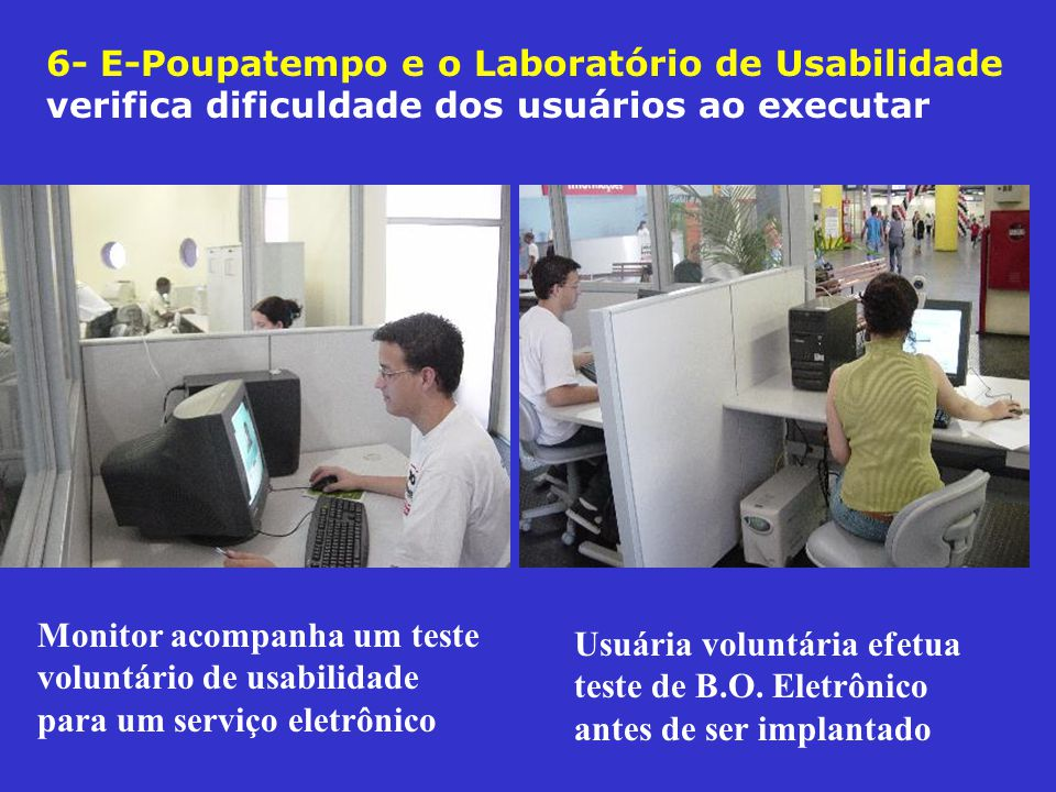 6- E-Poupatempo e o Laboratório de Usabilidade verifica dificuldade dos usuários ao executar Monitor acompanha um teste voluntário de usabilidade para um serviço eletrônico Usuária voluntária efetua teste de B.O.