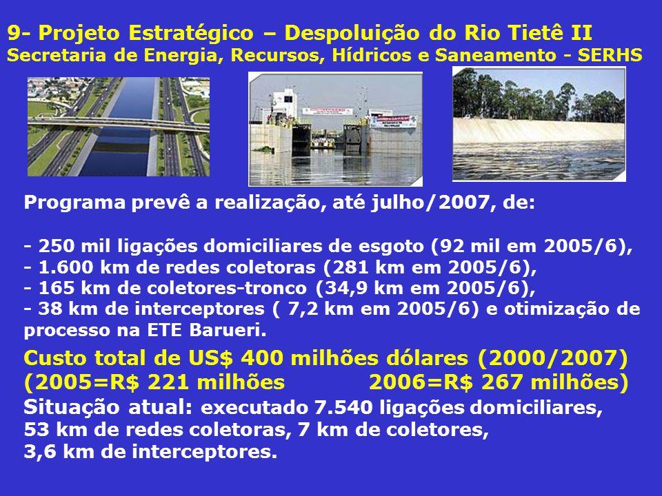 9- Projeto Estratégico – Despoluição do Rio Tietê II Secretaria de Energia, Recursos, Hídricos e Saneamento - SERHS Programa prevê a realização, até julho/2007, de: - 250 mil ligações domiciliares de esgoto (92 mil em 2005/6), - 1.600 km de redes coletoras (281 km em 2005/6), - 165 km de coletores-tronco (34,9 km em 2005/6), - 38 km de interceptores ( 7,2 km em 2005/6) e otimização de processo na ETE Barueri.