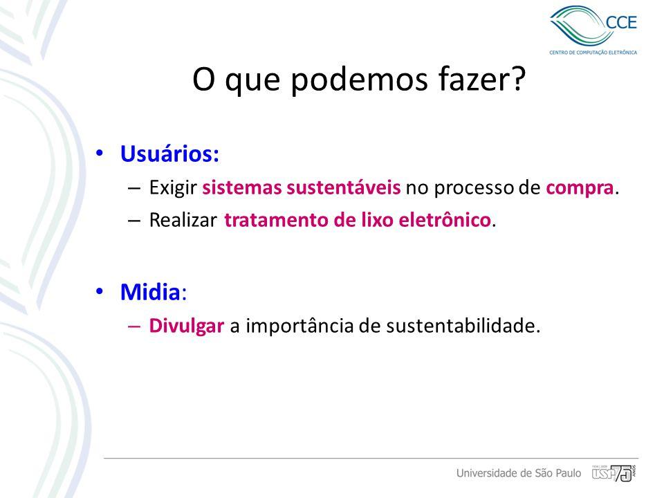 O que podemos fazer? Usuários: – Exigir sistemas sustentáveis no processo de compra. – Realizar tratamento de lixo eletrônico. Midia: – Divulgar a imp