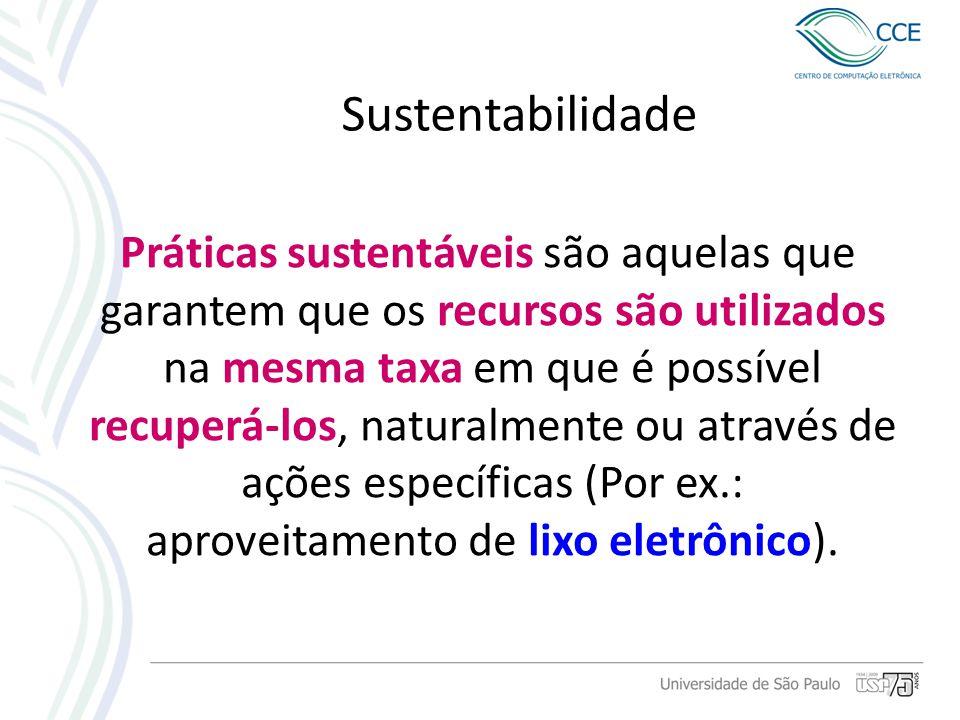 Sustentabilidade Práticas sustentáveis são aquelas que garantem que os recursos são utilizados na mesma taxa em que é possível recuperá-los, naturalme