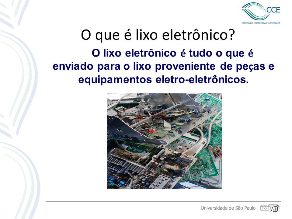 O que é lixo eletrônico? O lixo eletrônico é tudo o que é enviado para o lixo proveniente de pe ç as e equipamentos eletro-eletrônicos.