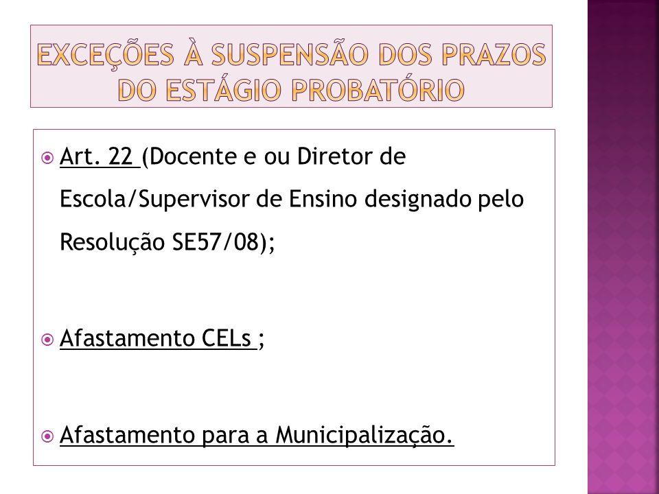 Art. 22 (Docente e ou Diretor de Escola/Supervisor de Ensino designado pelo Resolução SE57/08); Afastamento CELs ; Afastamento para a Municipalização.