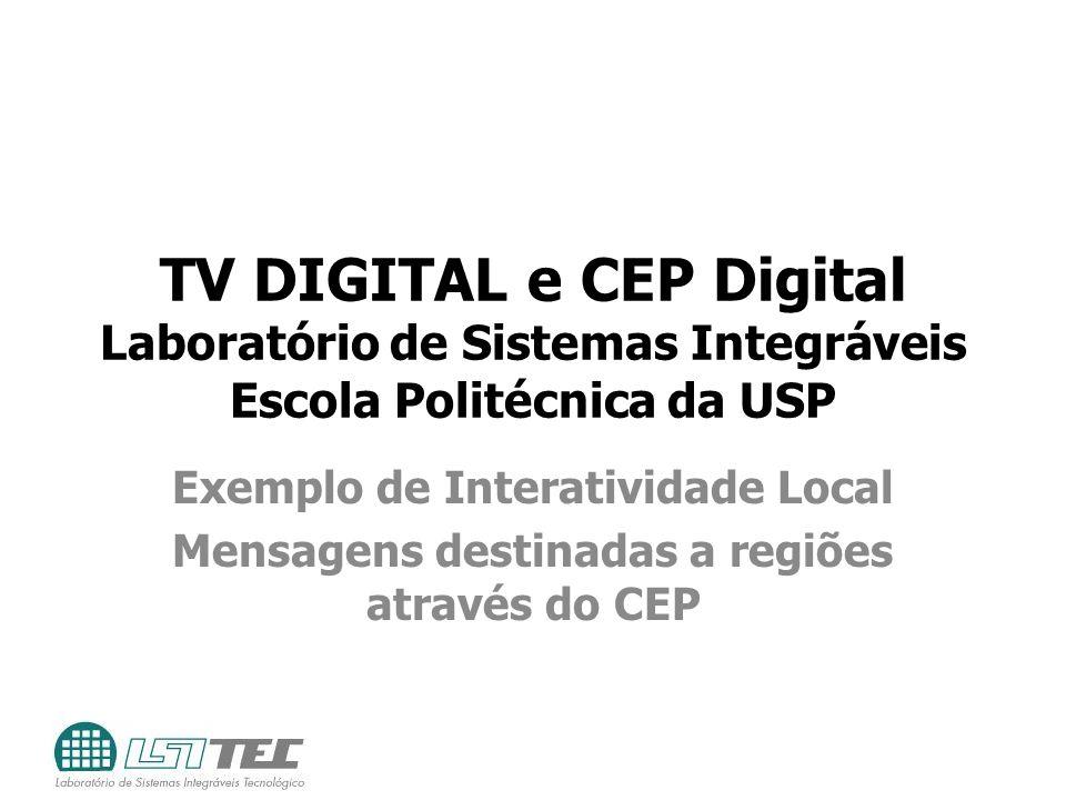 TV DIGITAL e CEP Digital Laboratório de Sistemas Integráveis Escola Politécnica da USP Exemplo de Interatividade Local Mensagens destinadas a regiões