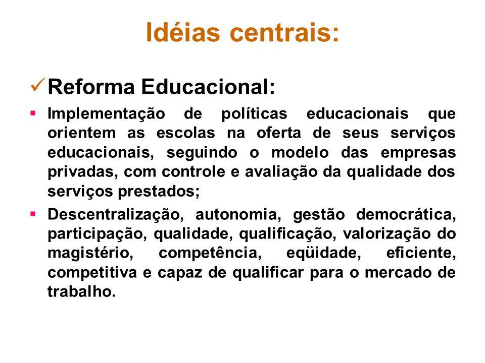 Idéias centrais: Reforma Educacional: Implementação de políticas educacionais que orientem as escolas na oferta de seus serviços educacionais, seguind