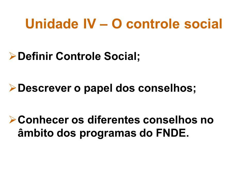 Unidade IV – O controle social Definir Controle Social; Descrever o papel dos conselhos; Conhecer os diferentes conselhos no âmbito dos programas do F
