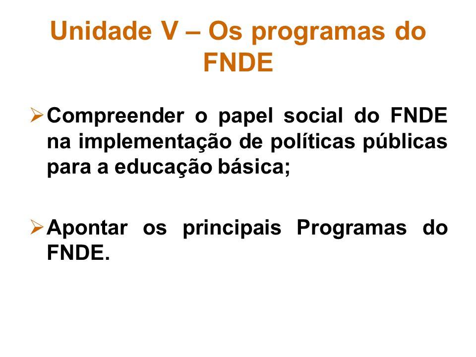 Unidade V – Os programas do FNDE Compreender o papel social do FNDE na implementação de políticas públicas para a educação básica; Apontar os principa