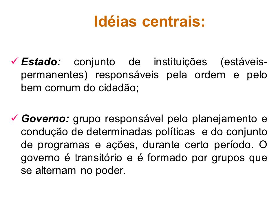 Idéias centrais: Estado: conjunto de instituições (estáveis- permanentes) responsáveis pela ordem e pelo bem comum do cidadão; Governo: grupo responsá