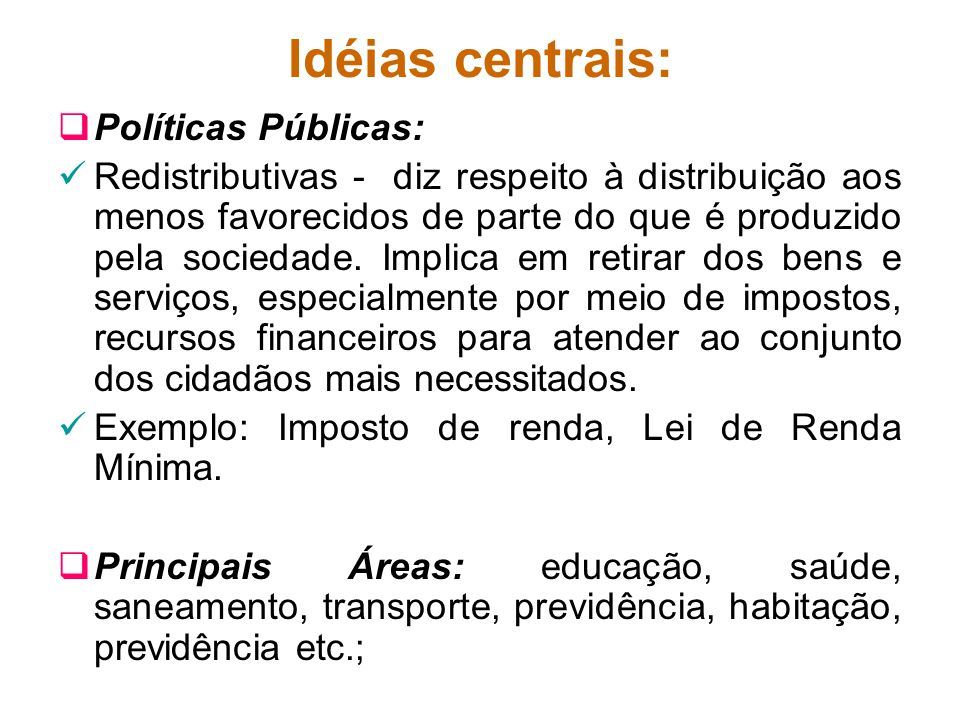 Idéias centrais: Políticas Públicas: Redistributivas - diz respeito à distribuição aos menos favorecidos de parte do que é produzido pela sociedade. I