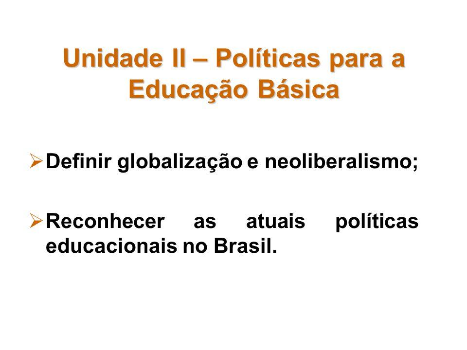 Unidade II – Políticas para a Educação Básica Definir globalização e neoliberalismo; Reconhecer as atuais políticas educacionais no Brasil.