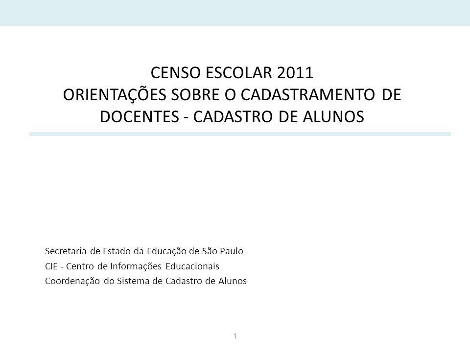 1 CENSO ESCOLAR 2011 ORIENTAÇÕES SOBRE O CADASTRAMENTO DE DOCENTES - CADASTRO DE ALUNOS Secretaria de Estado da Educação de São Paulo CIE - Centro de Informações Educacionais Coordenação do Sistema de Cadastro de Alunos