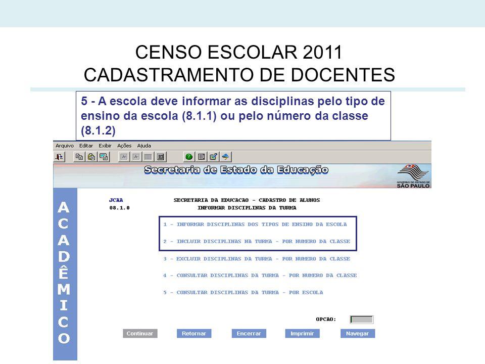 5 CENSO ESCOLAR 2011 CADASTRAMENTO DE DOCENTES 5 - A escola deve informar as disciplinas pelo tipo de ensino da escola (8.1.1) ou pelo número da classe (8.1.2)