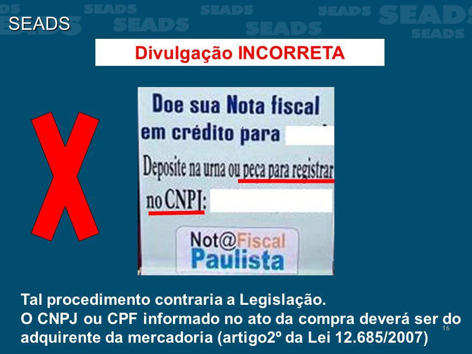 16 SEADS Divulgação INCORRETA Tal procedimento contraria a Legislação. O CNPJ ou CPF informado no ato da compra deverá ser do adquirente da mercadoria