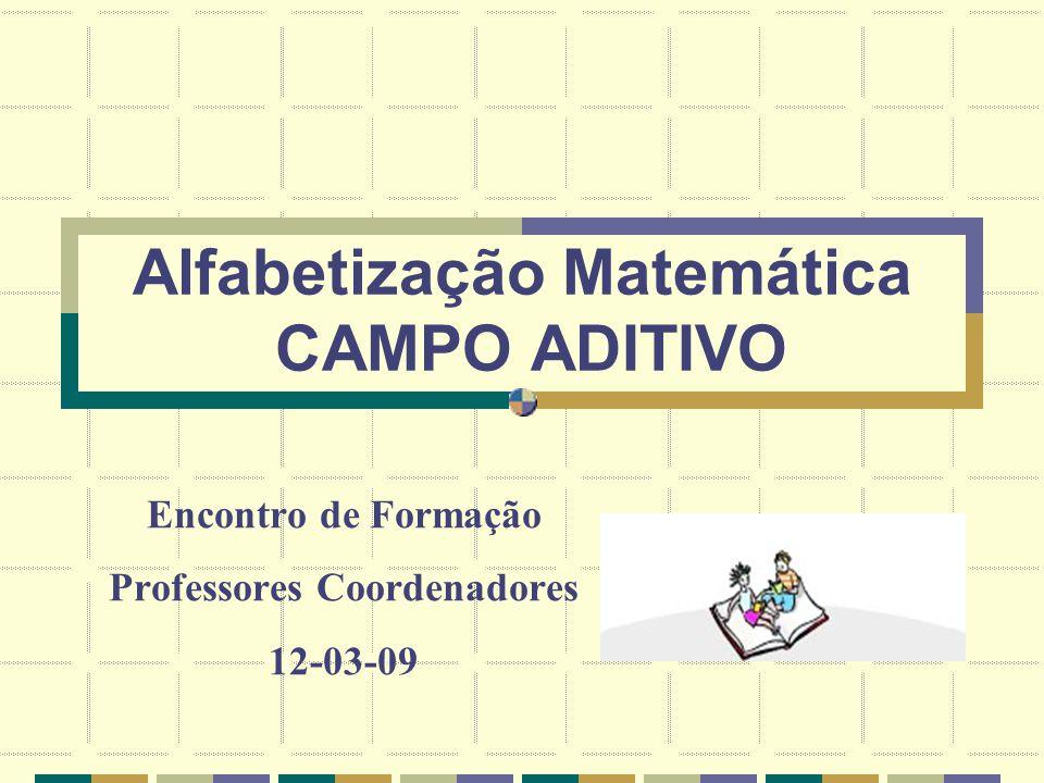 Alfabetização Matemática CAMPO ADITIVO Encontro de Formação Professores Coordenadores 12-03-09