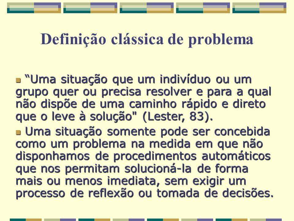 Definição clássica de problema Uma situação que um indivíduo ou um grupo quer ou precisa resolver e para a qual não dispõe de uma caminho rápido e dir