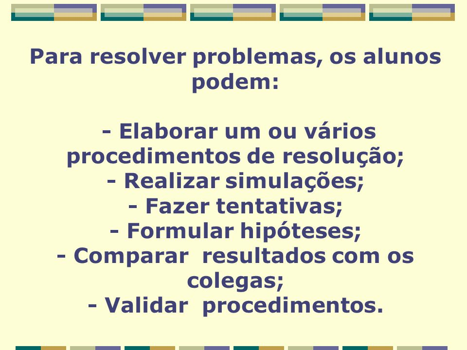 Para resolver problemas, os alunos podem: - Elaborar um ou vários procedimentos de resolução; - Realizar simulações; - Fazer tentativas; - Formular hi