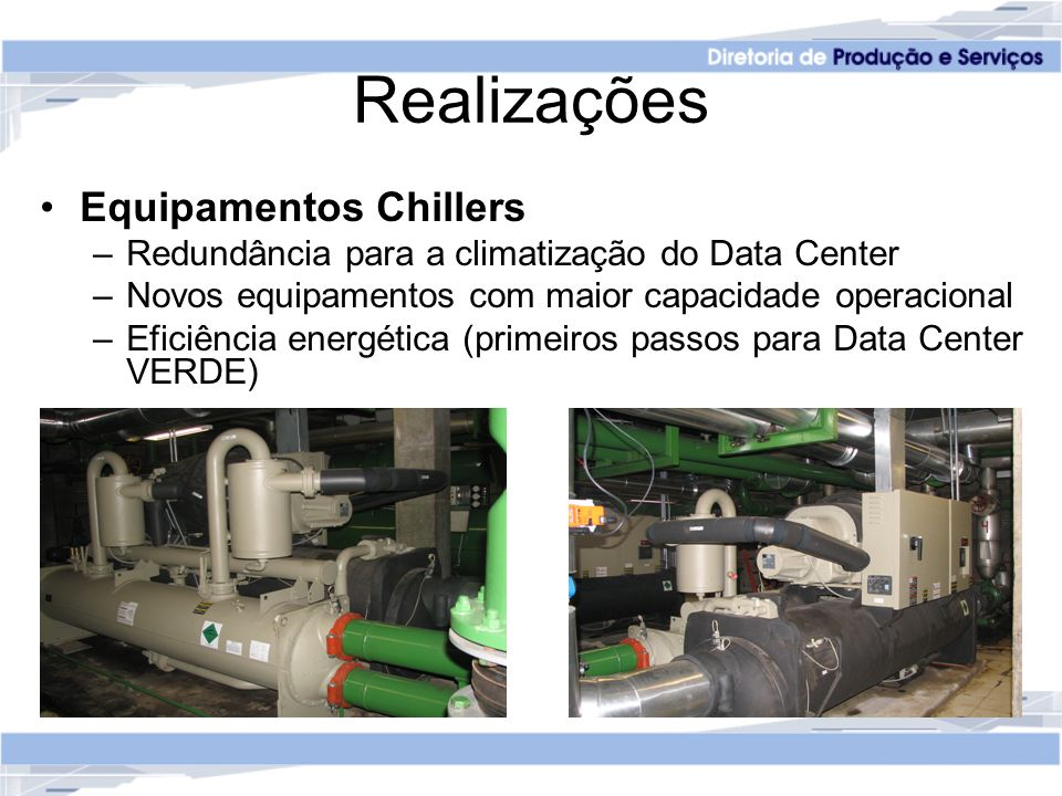 Realizações Equipamentos Chillers –Redundância para a climatização do Data Center –Novos equipamentos com maior capacidade operacional –Eficiência energética (primeiros passos para Data Center VERDE)