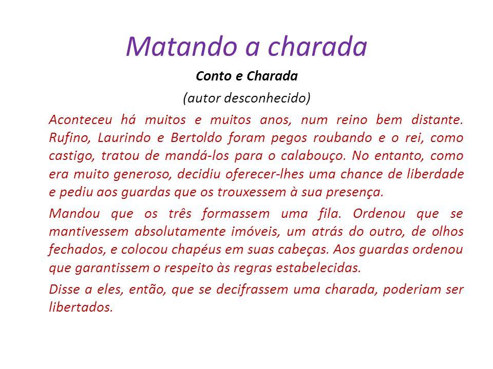 Matando a charada Conto e Charada (autor desconhecido) Aconteceu há muitos e muitos anos, num reino bem distante. Rufino, Laurindo e Bertoldo foram pe