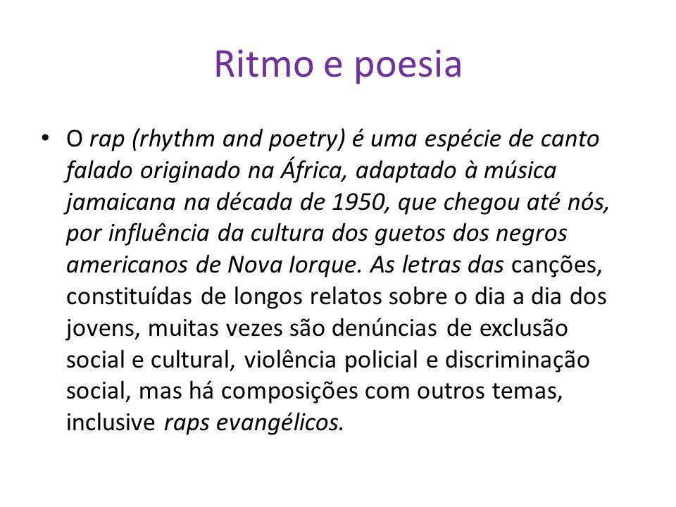 Ritmo e poesia O rap (rhythm and poetry) é uma espécie de canto falado originado na África, adaptado à música jamaicana na década de 1950, que chegou até nós, por influência da cultura dos guetos dos negros americanos de Nova Iorque.