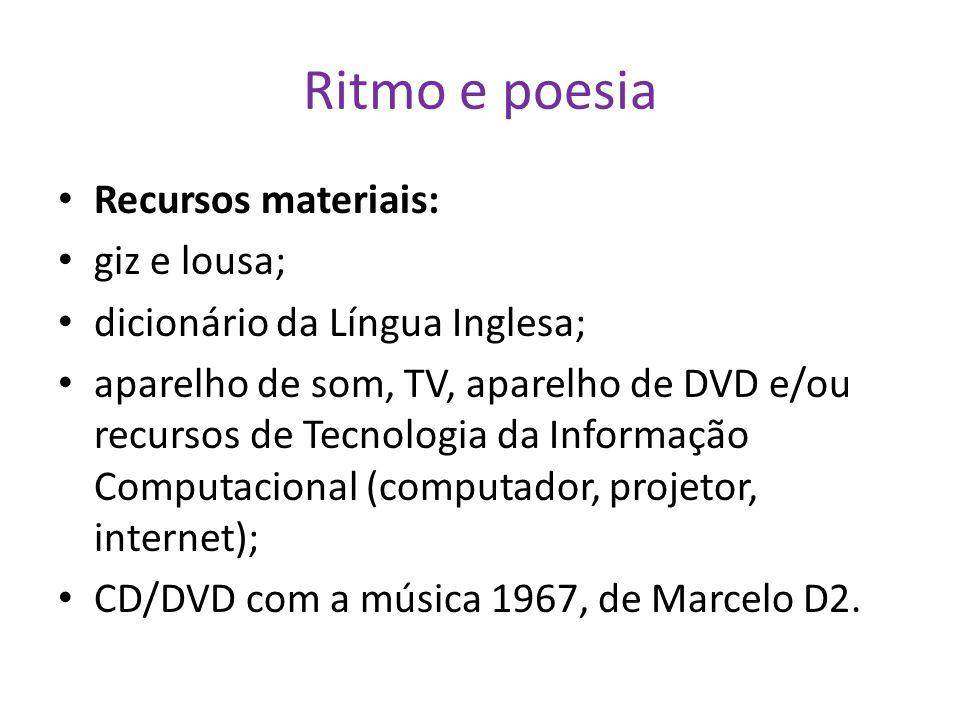 Ritmo e poesia Recursos materiais: giz e lousa; dicionário da Língua Inglesa; aparelho de som, TV, aparelho de DVD e/ou recursos de Tecnologia da Informação Computacional (computador, projetor, internet); CD/DVD com a música 1967, de Marcelo D2.