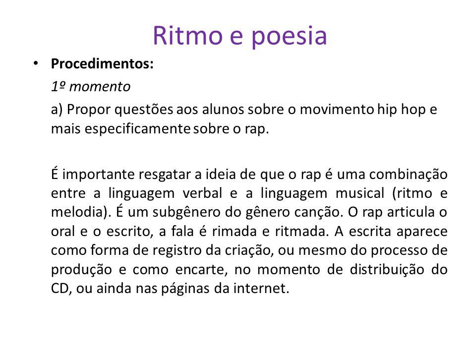 Ritmo e poesia Procedimentos: 1º momento a) Propor questões aos alunos sobre o movimento hip hop e mais especificamente sobre o rap. É importante resg