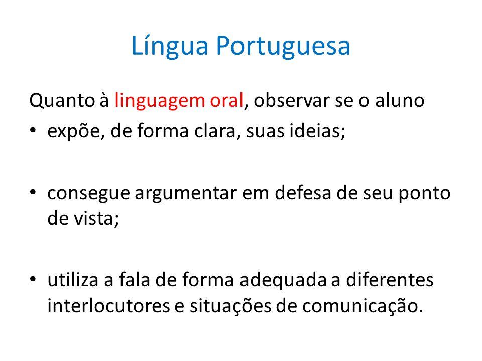 Língua Portuguesa Quanto à linguagem oral, observar se o aluno expõe, de forma clara, suas ideias; consegue argumentar em defesa de seu ponto de vista; utiliza a fala de forma adequada a diferentes interlocutores e situações de comunicação.