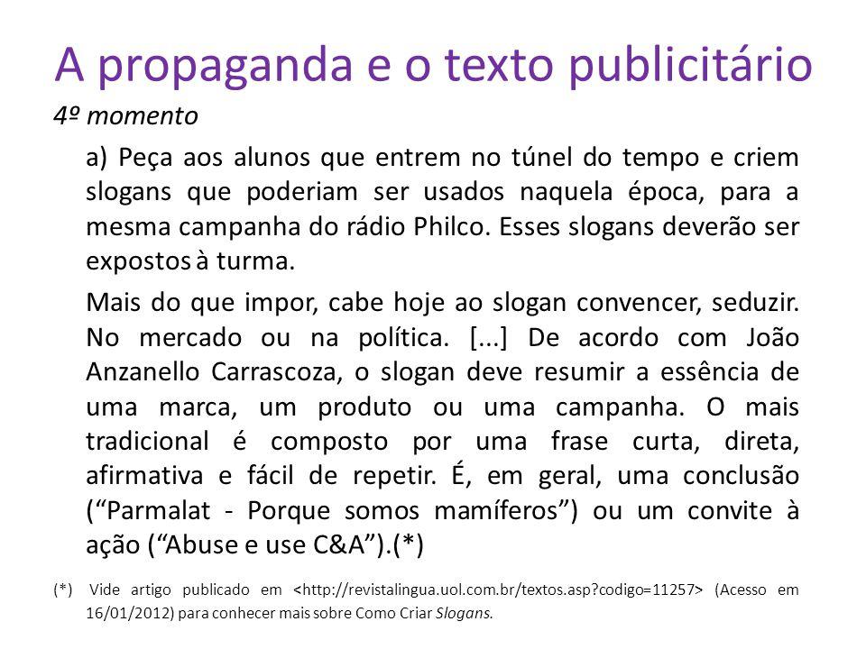 A propaganda e o texto publicitário 4º momento a) Peça aos alunos que entrem no túnel do tempo e criem slogans que poderiam ser usados naquela época, para a mesma campanha do rádio Philco.