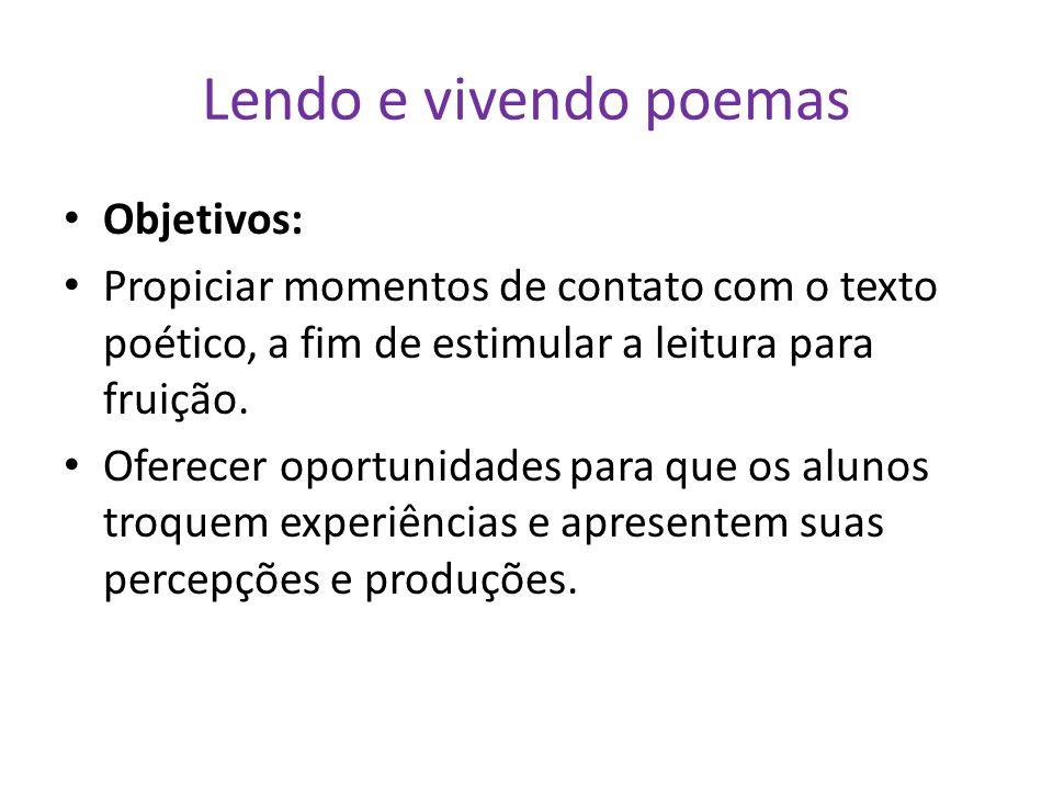 Lendo e vivendo poemas Objetivos: Propiciar momentos de contato com o texto poético, a fim de estimular a leitura para fruição. Oferecer oportunidades