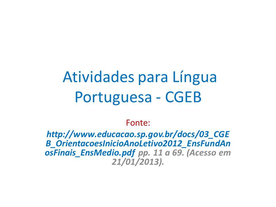 Atividades para Língua Portuguesa - CGEB Fonte: http://www.educacao.sp.gov.br/docs/03_CGE B_OrientacoesInicioAnoLetivo2012_EnsFundAn osFinais_EnsMedio