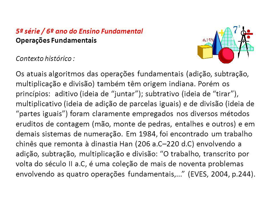 5ª série / 6º ano do Ensino Fundamental Operações Fundamentais Contexto histórico : Os atuais algoritmos das operações fundamentais (adição, subtração