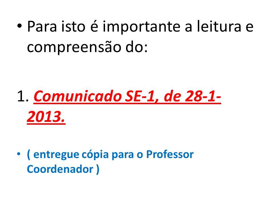 Para isto é importante a leitura e compreensão do: 1. Comunicado SE-1, de 28-1- 2013. ( entregue cópia para o Professor Coordenador )