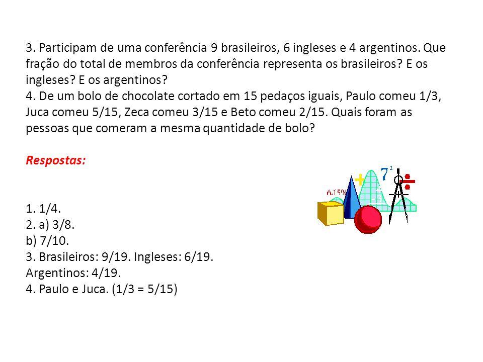 3. Participam de uma conferência 9 brasileiros, 6 ingleses e 4 argentinos. Que fração do total de membros da conferência representa os brasileiros? E