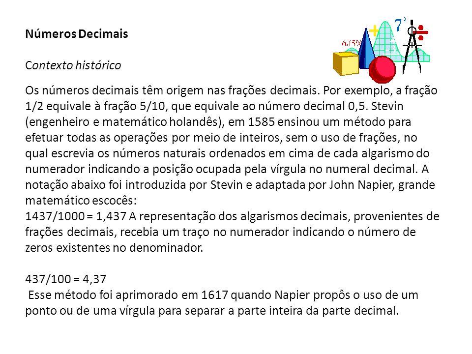 Números Decimais Contexto histórico Os números decimais têm origem nas frações decimais. Por exemplo, a fração 1/2 equivale à fração 5/10, que equival