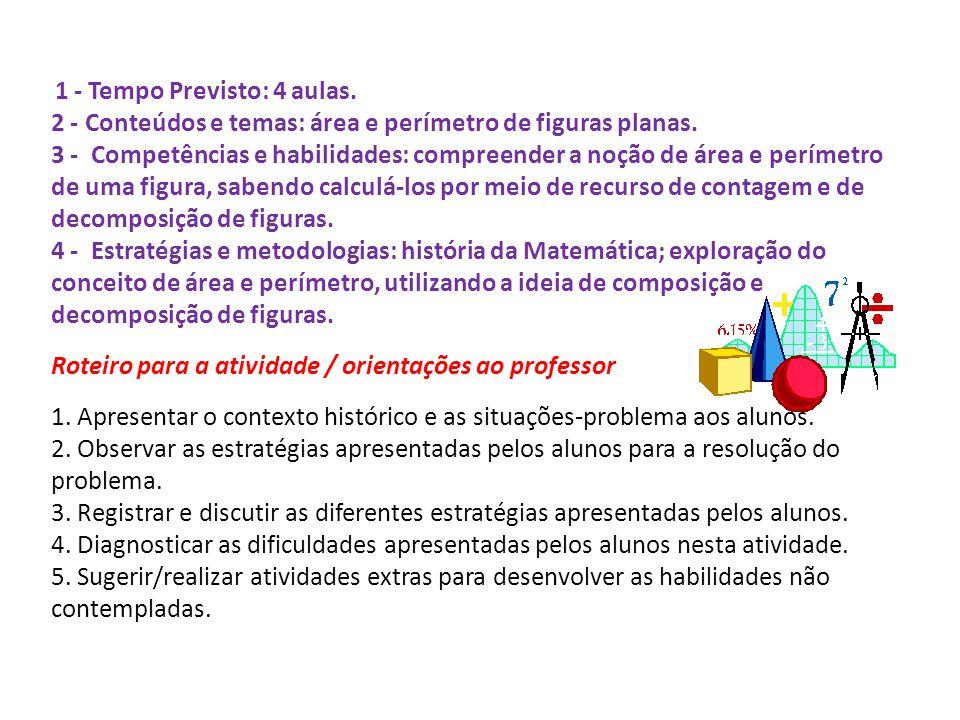 1 - Tempo Previsto: 4 aulas. 2 - Conteúdos e temas: área e perímetro de figuras planas. 3 - Competências e habilidades: compreender a noção de área e