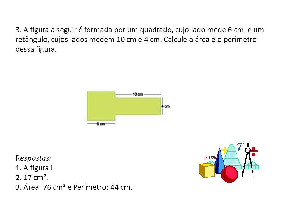 3. A figura a seguir é formada por um quadrado, cujo lado mede 6 cm, e um retângulo, cujos lados medem 10 cm e 4 cm. Calcule a área e o perímetro dess