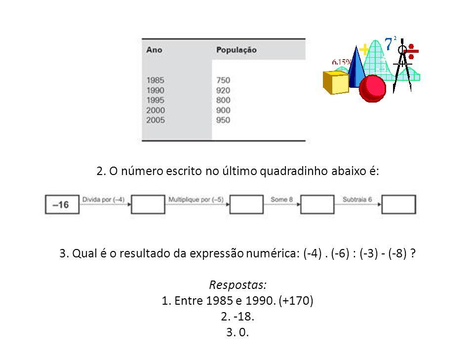 2. O número escrito no último quadradinho abaixo é: 3. Qual é o resultado da expressão numérica: (-4). (-6) : (-3) - (-8) ? Respostas: 1. Entre 1985 e